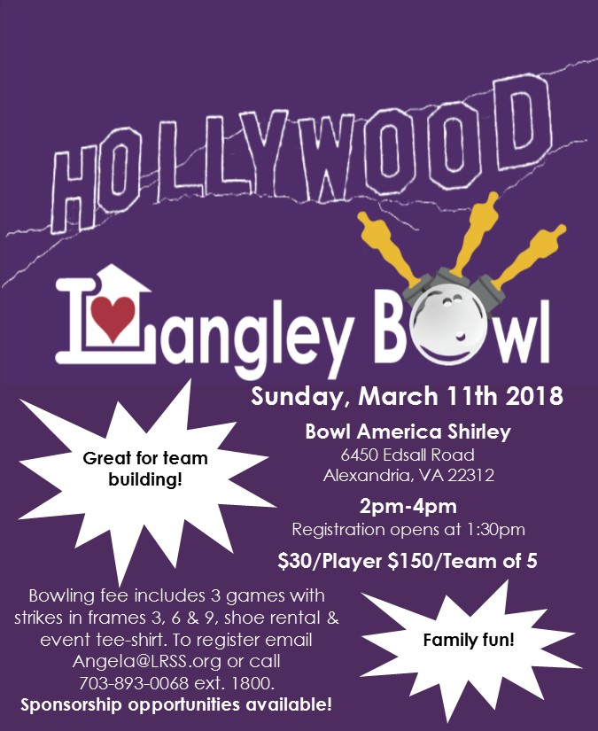 Hollywood Langley Bowl Sunday, March 11th, 2018 Bowl America Shirley 6450 Edsall Road Alexandria, VA 22312 2pm-4pm Registration opens at 1:30pm $30/player $150/Team of 5 Bowling fee includes 3 games with strikes in frames 3, 6 & 9, shoe rental & event tee-shirt. To register email Angela@LRSS.org or call 703-893-0068 ext. 1800. Great for Team Building! Family Fun!