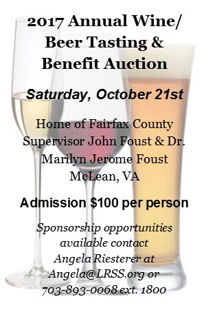 2017 Annual Wine/Beer Tasting and Benefit Auction Saturday Oct. 21st Home of Fairfax County Supervisor John Foust & Dr. Marilyn Jerome Foust McLean, VA Admission $100 Sponsorship opportunities available contact Angela Riesterer at Angela@LRSS.org or 703-893-0068 ext. 1800